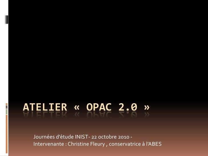ATELIER « OPAC 2.0 »   Journées d'étude INIST- 22 octobre 2010 -  Intervenante : Christine Fleury , conservatrice à l'ABES