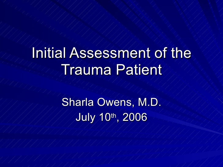 Initial Assessment of the Trauma Patient Sharla Owens, M.D. July 10 th , 2006