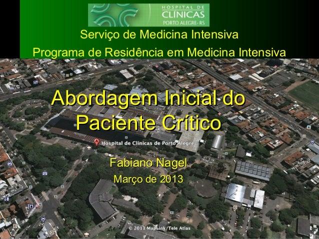 1 Abordagem Inicial doAbordagem Inicial do Paciente CríticoPaciente Crítico Fabiano NagelFabiano Nagel Março de 2013Março ...