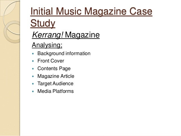 Initial Music Magazine CaseStudyKerrang! MagazineAnalysing;   Background information   Front Cover   Contents Page   M...