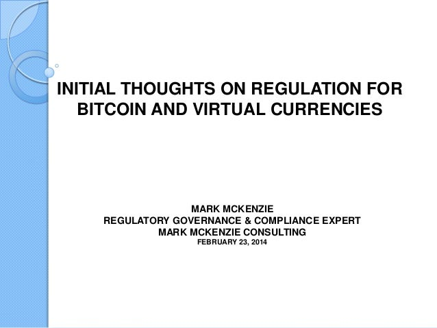 INITIAL THOUGHTS ON REGULATION FOR BITCOIN AND VIRTUAL CURRENCIES  MARK MCKENZIE REGULATORY GOVERNANCE & COMPLIANCE EXPERT...