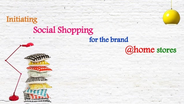 InitiatingSocial Shoppingfor the brand@home stores