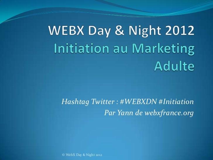 Hashtag Twitter : #WEBXDN #Initiation            Par Yann de webxfrance.org© WebX Day & Night 2012