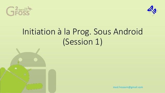 Initiation à la Prog. Sous Android (Session 1) med.hossam@gmail.com