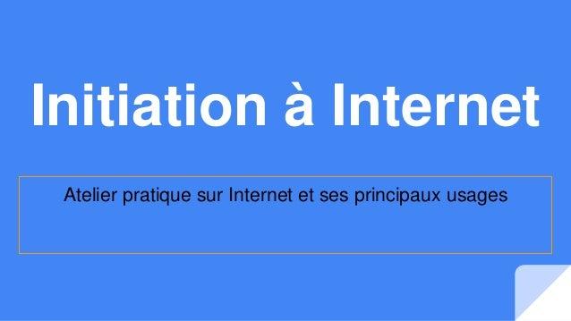 Initiation à Internet Atelier pratique sur Internet et ses principaux usages