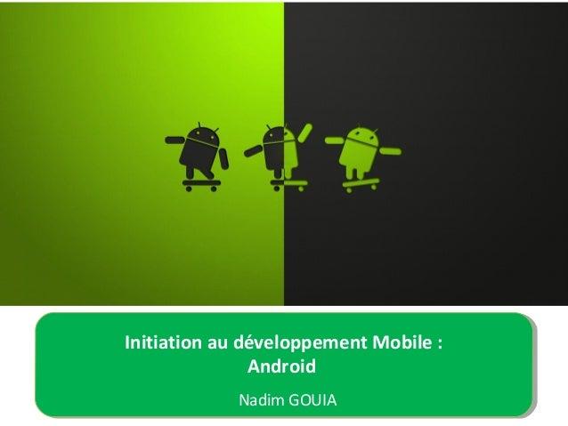Initiation au développement Mobile : Android Nadim GOUIA