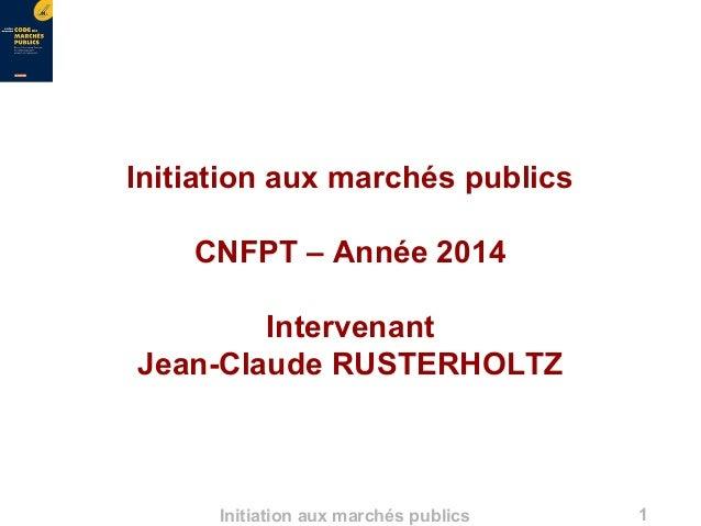 1Initiation aux marchés publics Initiation aux marchés publics CNFPT – Année 2014 Intervenant Jean-Claude RUSTERHOLTZ