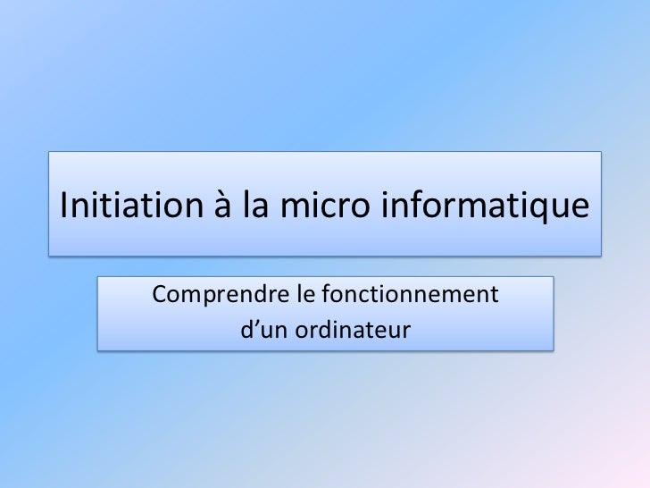 Initiation à la micro informatique     Comprendre le fonctionnement           d'un ordinateur