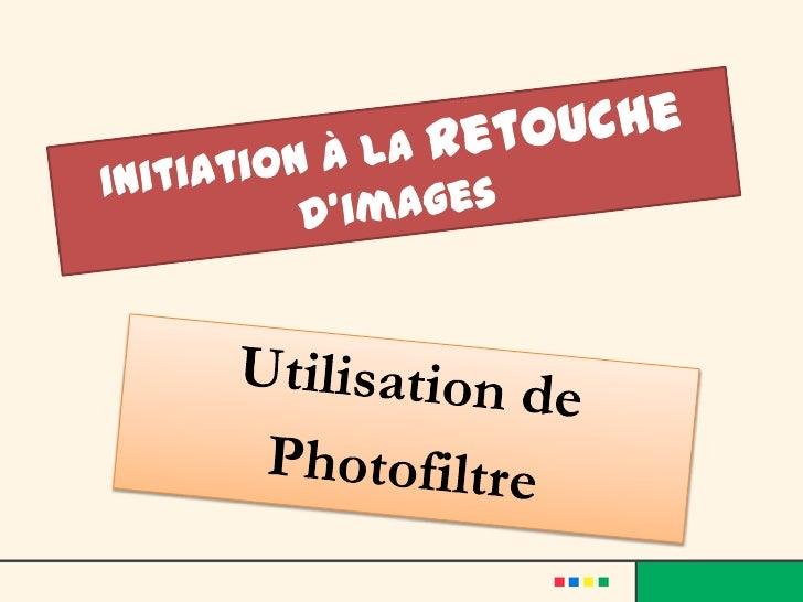 Initiation à la retouche d'images<br />Utilisationde<br />Photofiltre<br />