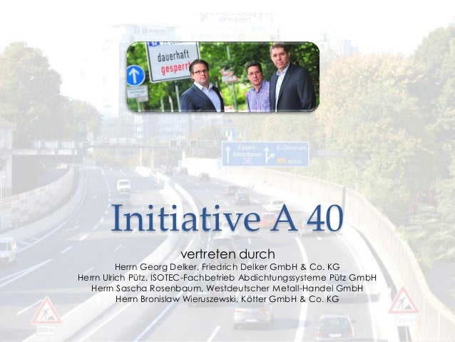 Initiative A 40 vertreten durch Herrn Georg Delker, Friedrich Delker GmbH & Co. KG Herrn Ulrich Pütz, ISOTEC-Fachbetrieb A...