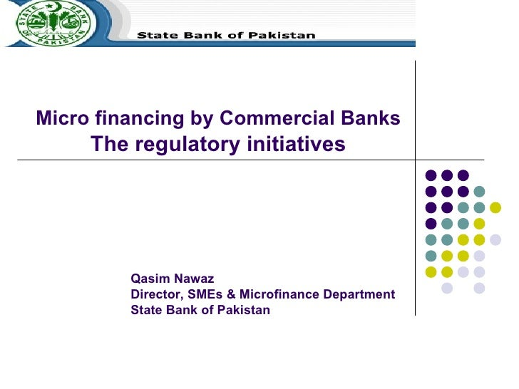 Micro financing by Commercial Banks  The regulatory initiatives   Qasim Nawaz Director, SMEs & Microfinance Department Sta...