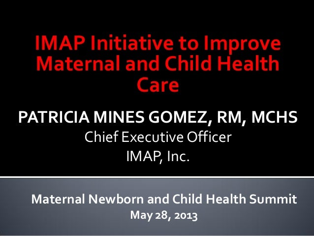 IMAP Initiative to ImproveMaternal and Child HealthCarePATRICIA MINES GOMEZ, RM, MCHSChief Executive OfficerIMAP, Inc.Mate...