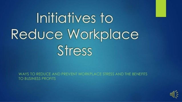 Initiatives to Reduce Workplace Stress WAYS TO REDUCE AND PREVENT WORKPLACE STRESS AND THE BENEFITS TO BUSINESS PROFITS
