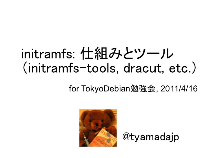 initramfs: 仕組みとツール(initramfs-tools, dracut, etc.)        for TokyoDebian勉強会, 2011/4/16                    @tyamadajp