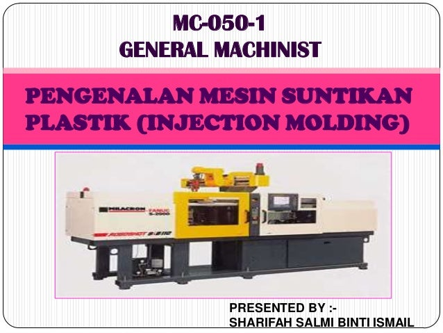 MC-050-1      GENERAL MACHINISTPENGENALAN MESIN SUNTIKANPLASTIK (INJECTION MOLDING)               PRESENTED BY :-         ...