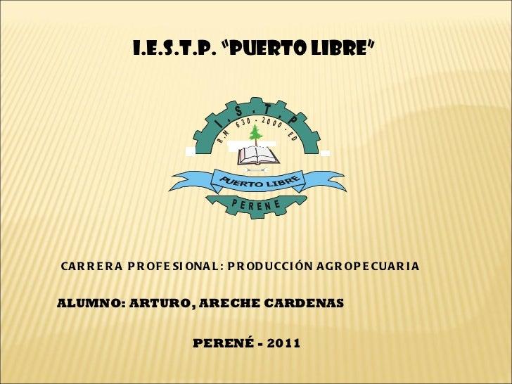 """I.E.S.T.P. """"PUERTO LIBRE"""" CARRERA PROFESIONAL: PRODUCCIÓN AGROPECUARIA ALUMNO: ARTURO, ARECHE CARDENAS  PERENÉ - 2011"""