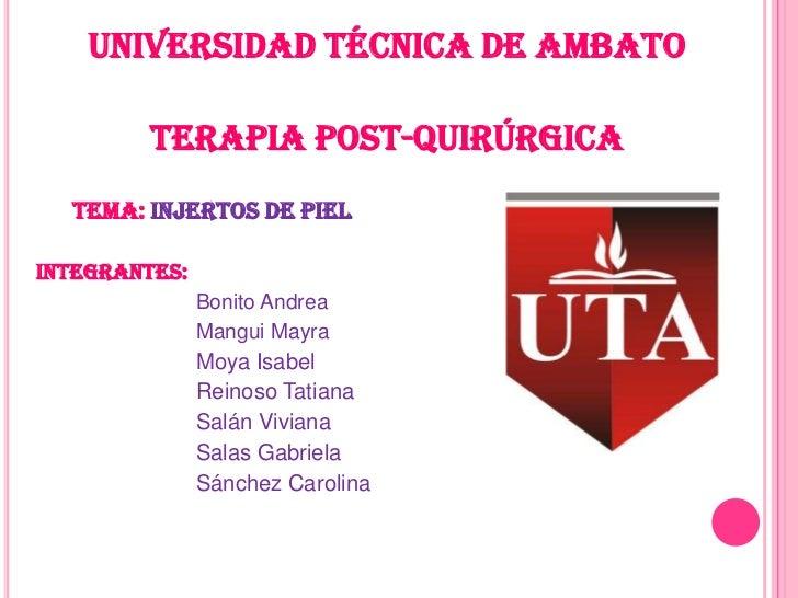 UNIVERSIDAD TÉCNICA DE AMBATO         TERAPIA POST-QUIRÚRGICA  TEMA: Injertos de pielINTEGRANTES:               Bonito And...