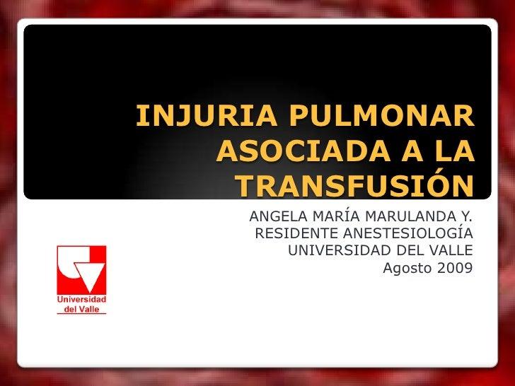 INJURIA PULMONAR ASOCIADA A LA TRANSFUSIÓN<br />ANGELA MARÍA MARULANDA Y.<br />RESIDENTE ANESTESIOLOGÍA<br />UNIVERSIDAD D...