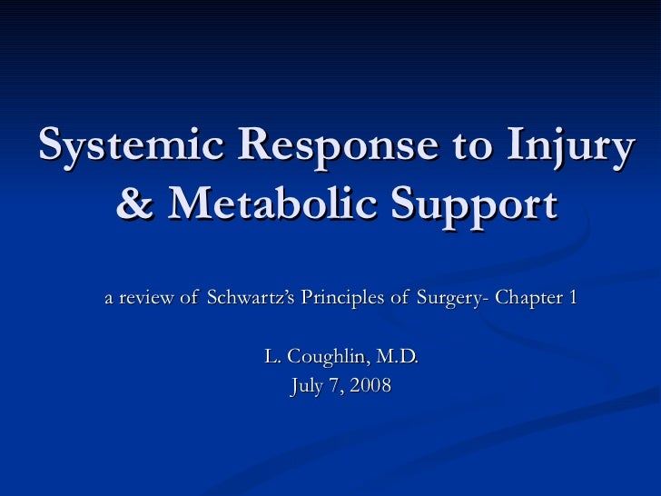 Systemic Response to Injury & Metabolic Support a review of Schwartz's Principles of Surgery- Chapter 1 L. Coughlin, M.D. ...
