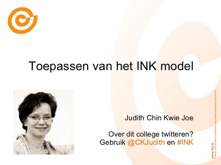Toepassen van het INK model Judith Chin Kwie Joe Over dit college twitteren? Gebruik  @CKJudith  en  #INK