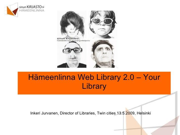 Hämeenlinna Web Library 2.0 – Your Library Inkeri Jurvanen, Director of Libraries, Twin cities 13.5.2009, Helsinki