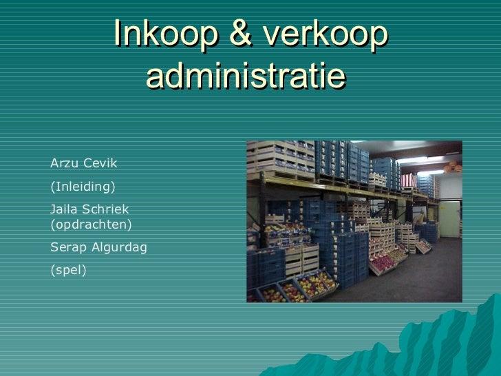 Inkoop & verkoop administratie  Arzu Cevik (Inleiding) Jaila Schriek (opdrachten) Serap Algurdag (spel)