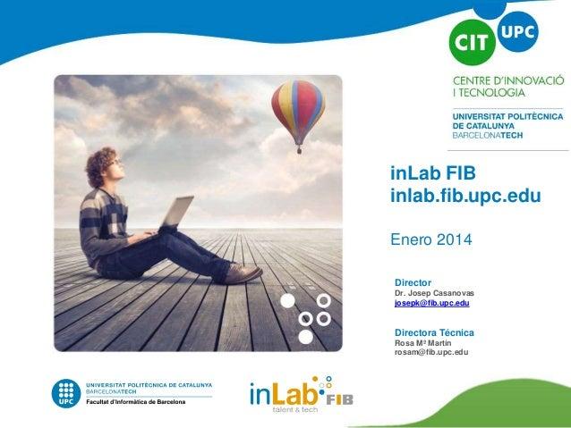 inLab FIB inlab.fib.upc.edu Enero 2014 Director Dr. Josep Casanovas josepk@fib.upc.edu Directora Técnica Rosa Mª Martín ro...