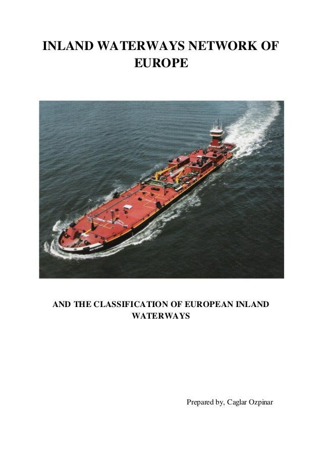 INLAND WATERWAYS NETWORK OF EUROPE  AND THE CLASSIFICATION OF EUROPEAN INLAND WATERWAYS  Prepared by, Caglar Ozpinar