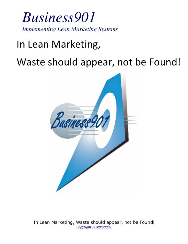 Business901 Implementing Lean Marketing SystemsIn Lean Marketing,Waste should appear, not be Found!     In Lean Marketing,...