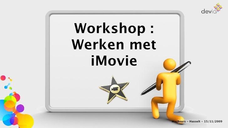 Workshop : Werken met   iMovie                 MacBeurs - Hasselt - 15/11/2009