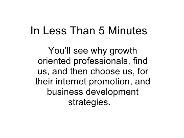 In Less Than 5 Minutes  You'll see why growth oriented professionals, find us, and then choose us, for their internet prom...