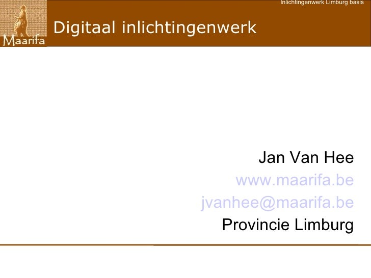 Digitaal inlichtingenwerk Jan Van Hee www.maarifa.be [email_address] Provincie Limburg