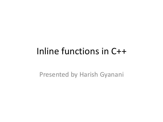 Inline functions in C++ Presented by Harish Gyanani