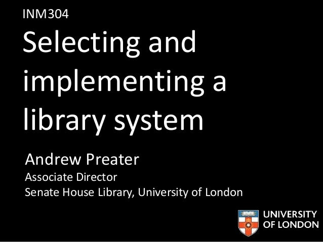 INM304 Selecting and implementing a library system Andrew Preater Associate Director Senate House Library, University of L...
