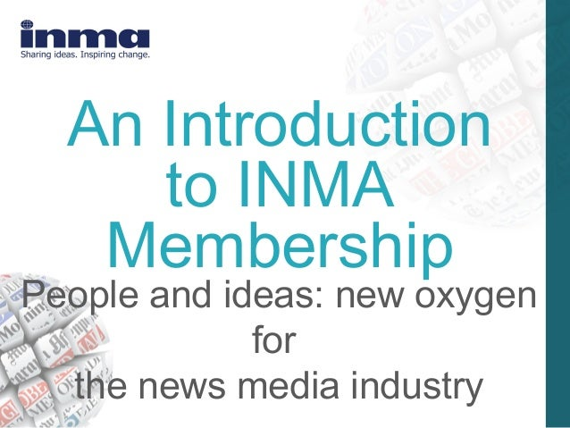 An Introduction     to INMA   MembershipPeople and ideas: new oxygen             for  the news media industry