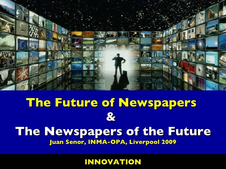The Future of Newspapers  &  The Newspapers of the Future Juan Senor, INMA-OPA, Liverpool 2009 INNOVATION