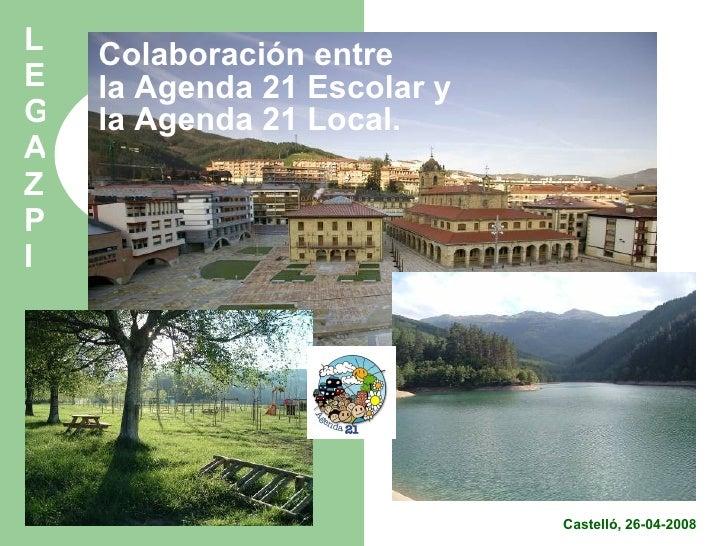 Colaboración entre la Agenda 21 Escolar y la Agenda 21 Local. Castelló, 26-04-2008 LEGAZPI