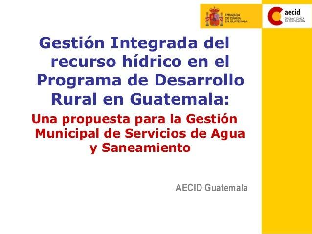 Gestión Integrada del recurso hídrico en elPrograma de Desarrollo Rural en Guatemala:Una propuesta para la GestiónMunicipa...