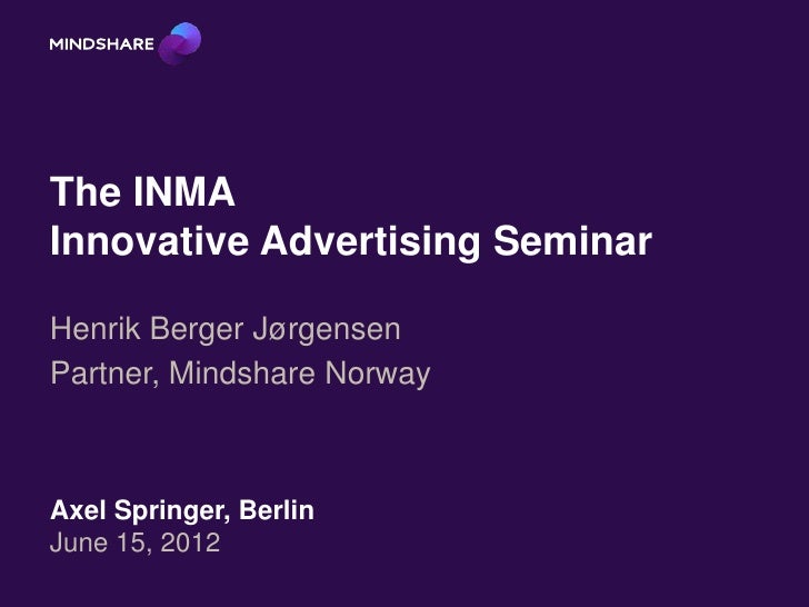 The INMAInnovative Advertising SeminarHenrik Berger JørgensenPartner, Mindshare NorwayAxel Springer, BerlinJune 15, 2012