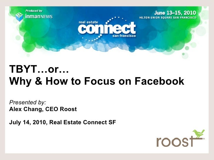 TBYT…or…  Why & How to Focus on Facebook Presented by:  Alex Chang, CEO Roost July 14, 2010, Real Estate Connect SF