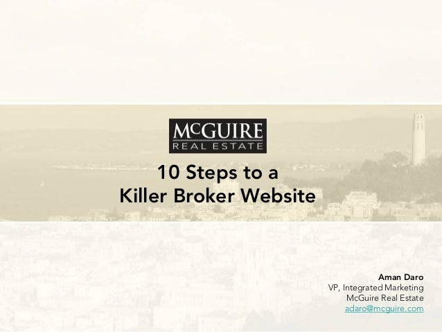 10 Steps to a Killer Broker Website  Aman Daro VP, Integrated Marketing McGuire Real Estate adaro@mcguire.com