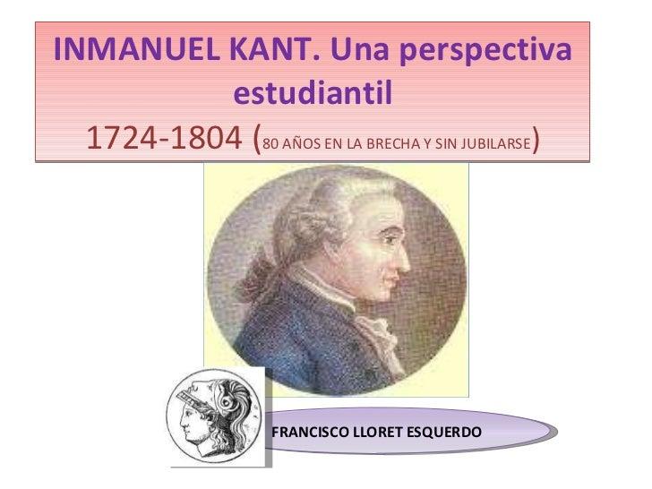 INMANUEL KANT. Una perspectiva estudiantil 1724-1804 ( 80 AÑOS EN LA BRECHA Y SIN JUBILARSE ) 11 FRANCISCO LLORET ESQUERDO