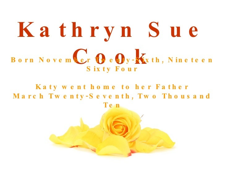 Kathryn Sue Cook Born November Twenty-Sixth, Nineteen Sixty Four Katy went home to her Father March Twenty-Seventh, Two Th...