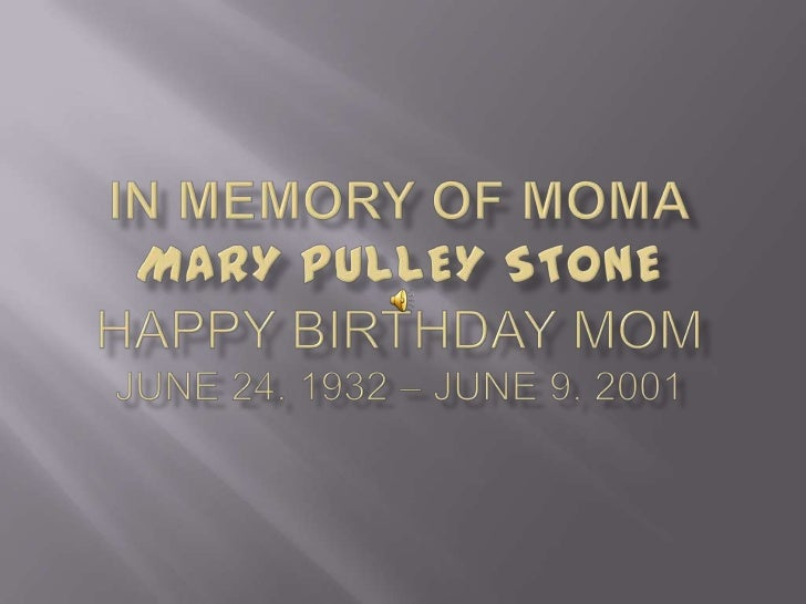 In Memory of momaMARY PULLEY STONEHappy Birthday MomJune 24, 1932 – June 9, 2001<br />