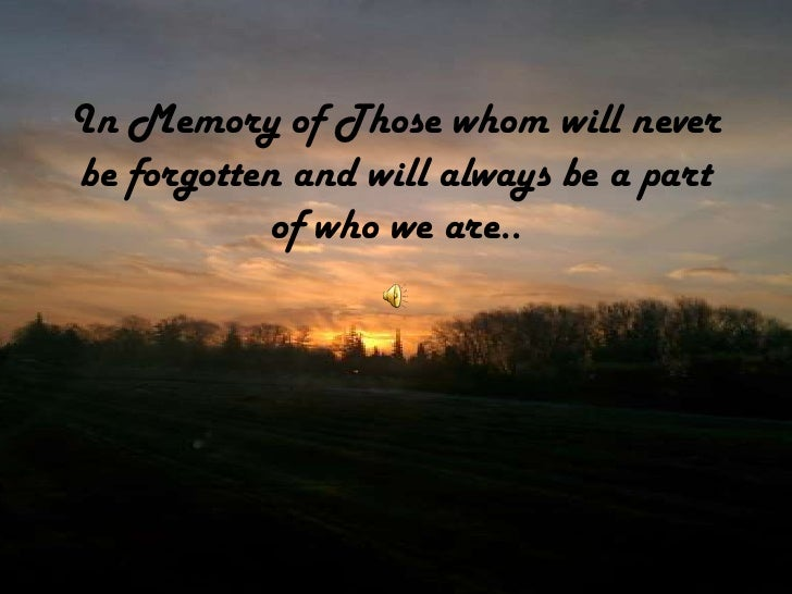In Memory of Those whom will neverbe forgotten and will always be a part           of who we are..
