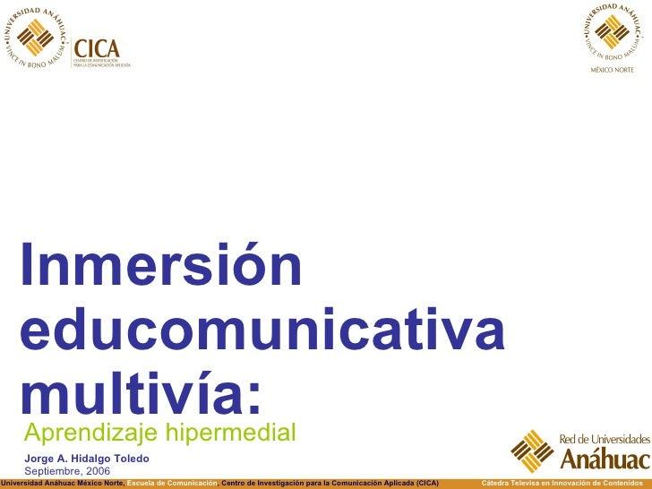 <ul><li>Inmersión educomunicativa multivía: </li></ul>Aprendizaje hipermedial Jorge A. Hidalgo Toledo Septiembre, 2006