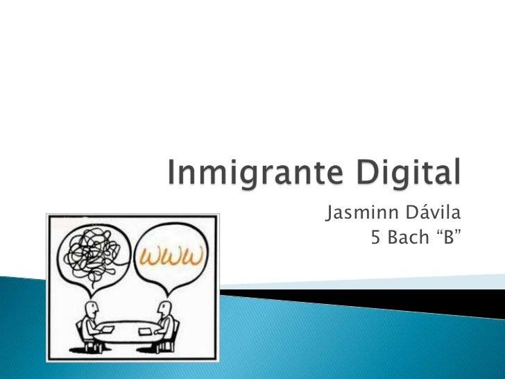 """Inmigrante Digital <br />Jasminn Dávila<br />5 Bach """"B""""<br />"""