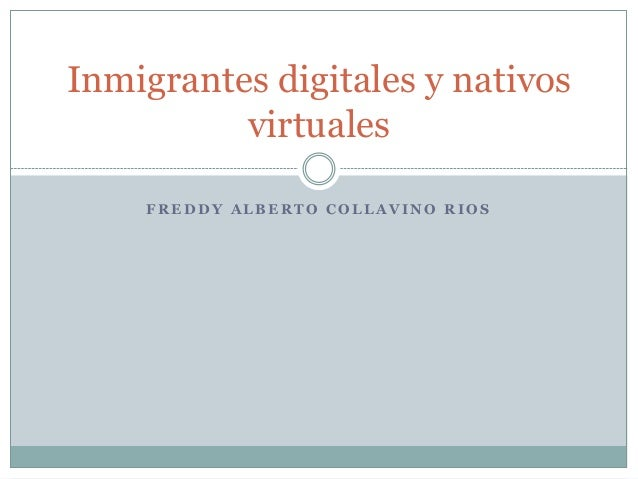 F R E D D Y A L B E R T O C O L L A V I N O R I O SInmigrantes digitales y nativosvirtuales
