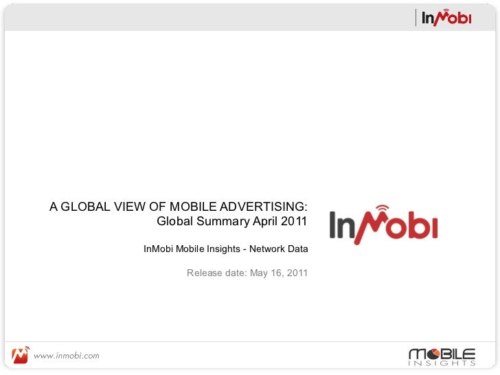 A GLOBAL VIEW OF MOBILE ADVERTISING:               Global Summary April 2011              InMobi Mobile Insights - Network...