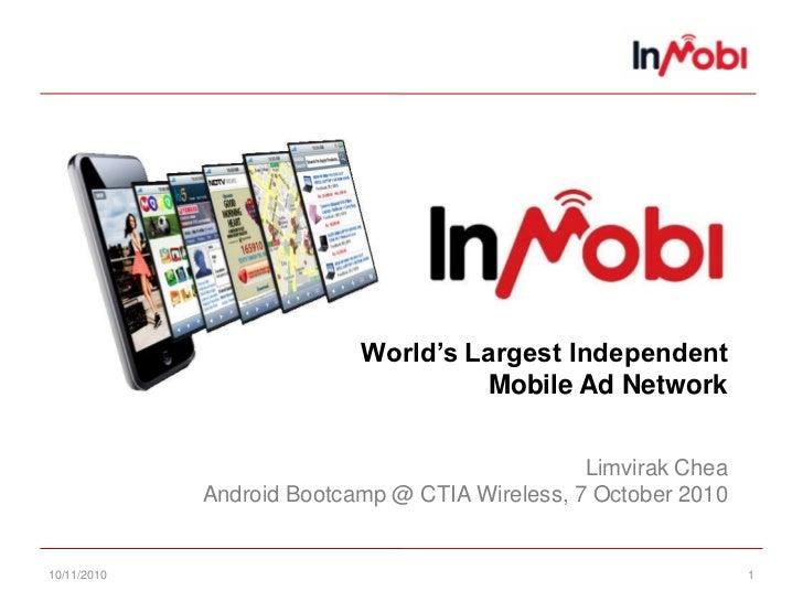 10/11/10<br />1<br />World's Largest IndependentMobile Ad NetworkLimvirak CheaAndroid Bootcamp @ CTIA Wireless, 7 October ...